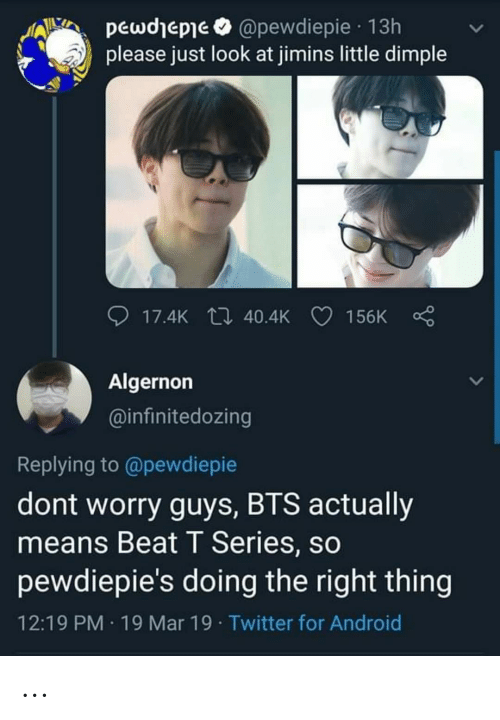 Android, Twitter, and Bts: pewdhepie @pewdiepie 13h  please just look at jimins little dimple  17.4K t 40.4K 156K  Algernon  @infinitedozing  Replying to @pewdiepie  dont worry guys, BTS actually  means Beat T Series, so  pewdiepie's doing the right thing  12:19 PM 19 Mar 19 Twitter for Android ...