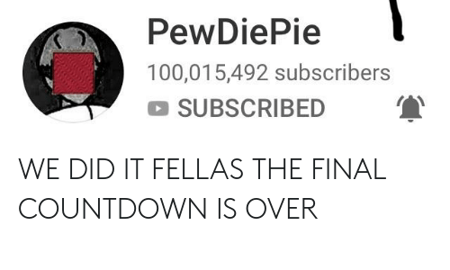 Countdown, The Final Countdown, and Did: PewDiePie  100,015,492 subscribers  SUBSCRIBED WE DID IT FELLAS THE FINAL COUNTDOWN IS OVER