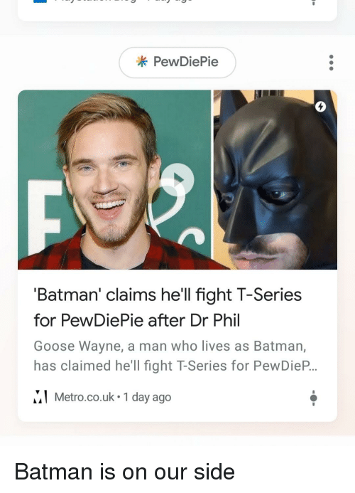 Batman, Metro, and Hell: * PewDiePie  4  'Batman' claims hell fight T-Series  for PewDiePie after Dr Phil  Goose Wayne, a man who lives as Batman,  has claimed he'll fight T-Series for PewDieP..  MI Metro.co.uk 1 day ago