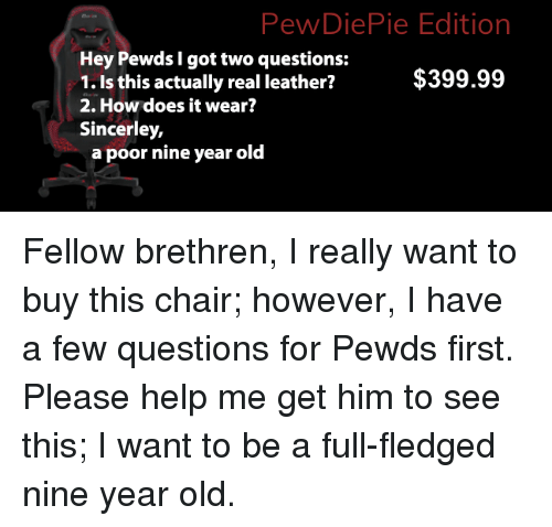 Help, Old, and Chair: PewDiePie Edition  Hey Pewds I got two questions:  1. Is this actually real leather?  2. How does it wear?  Sincerley,  $399.99  a poor nine year old