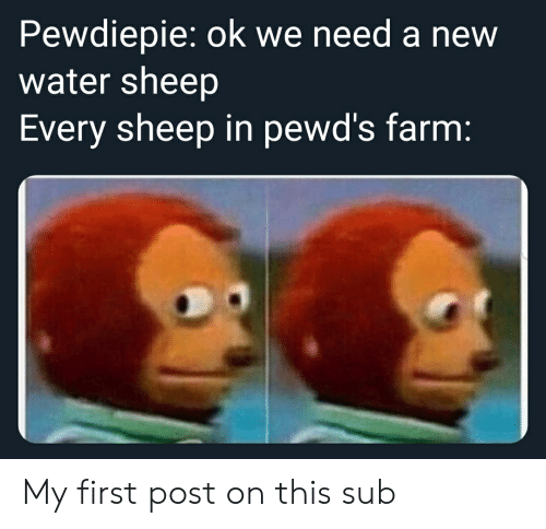 Water, Sheep, and First: Pewdiepie: ok we need a new  water sheep  Every sheep in pewd's farm: My first post on this sub