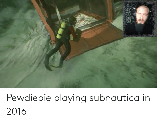 In 2016: Pewdiepie playing subnautica in 2016