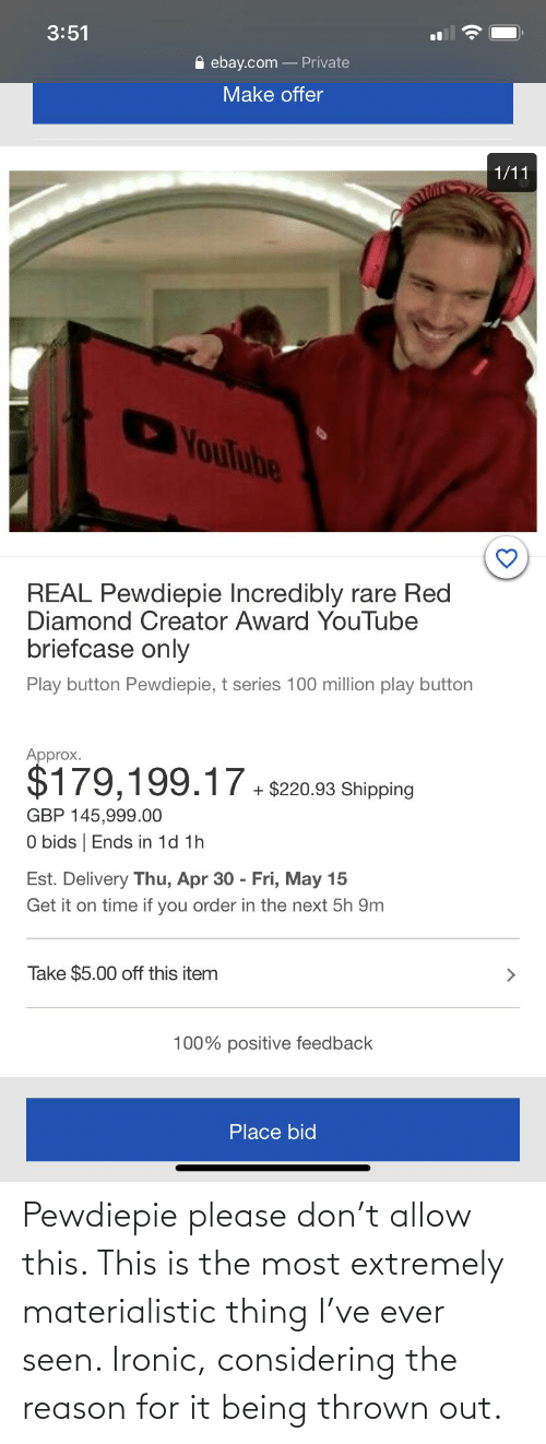 Please Don: Pewdiepie please don't allow this. This is the most extremely materialistic thing I've ever seen. Ironic, considering the reason for it being thrown out.