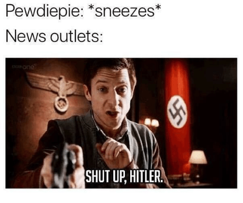 """News, Shut Up, and Hitler: Pewdiepie: """"sneezes*  News outlets:  one  SHUT UP, HITLER."""
