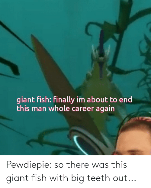 Teeth Out: Pewdiepie: so there was this giant fish with big teeth out...