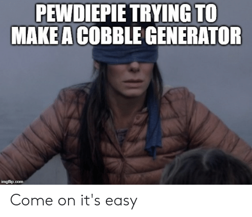 Generator Imgflip: PEWDIEPIE TRYING TO  MAKE A COBBLE GENERATOR  imgflip.com Come on it's easy