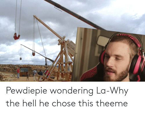 Why The Hell: Pewdiepie wondering La-Why the hell he chose this theeme