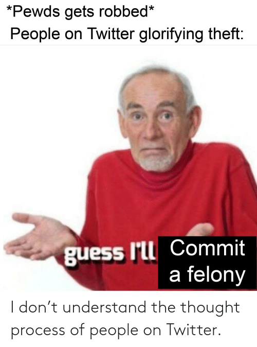 Twitter, Guess, and Thought: *Pewds gets robbed*  People on Twitter glorifying theft:  guess I'll Commit  a felony I don't understand the thought process of people on Twitter.