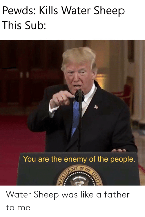 Water, Sheep, and The Enemy: Pewds: Kills Water Sheep  This Sub:  T  You are the enemy of the people.  THE  OF  RESIDENT  UNITE Water Sheep was like a father to me