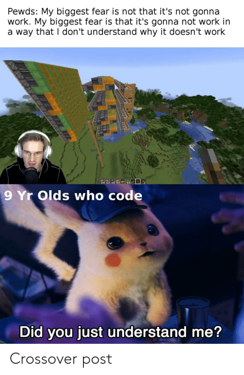 Not Work: Pewds: My biggest fear is not that it's not gonna  work. My biggest fear is that it's gonna not work in  a way that I don't understand why it doesn't work  64  9 Yr Olds who code  Did you just understand me? Crossover post