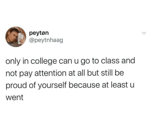 College: peytøn  @peytnhaag  only in college can u go to class and  not pay attention at all but still be  proud of yourself because at least u  went