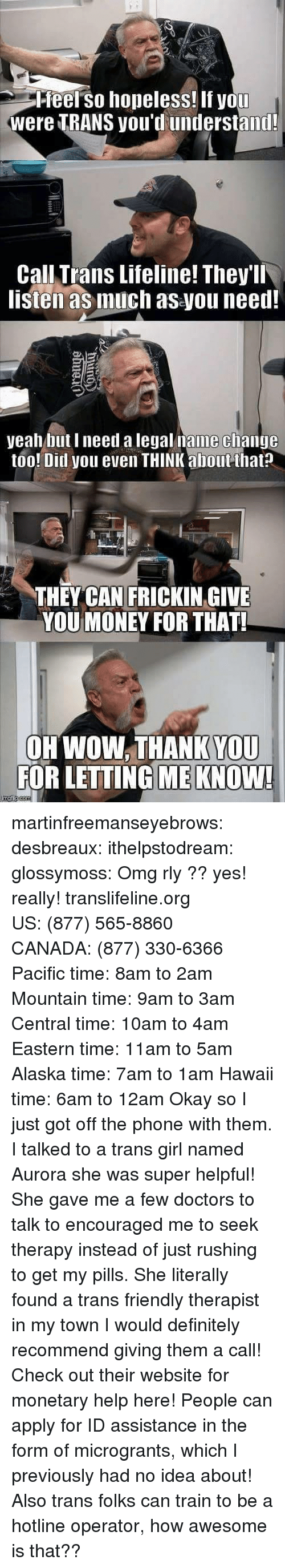 Definitely, Money, and Omg: Pfeel so hopeless! If you  were TRANS you'd understand!  Call Trans Lifeline! They'll  listen as much as you need!  yeah but I need a legal name clhange  too! Ditl you even THINK about that?  THEY CAN FRICKIN GIVE  YOU MONEY FOR THAT!  OH WOW. THANK YOU  FOR LETTING ME KNOW! martinfreemanseyebrows: desbreaux:  ithelpstodream:  glossymoss:  Omg rly ??  yes! really! translifeline.org US:(877) 565-8860 CANADA:(877) 330-6366 Pacific time: 8am to 2am Mountain time: 9am to 3am Central time: 10am to 4am Eastern time: 11am to 5am Alaska time: 7am to 1am Hawaii time: 6am to 12am   Okay so I just got off the phone with them. I talked to a trans girl named Aurora  she was super helpful! She gave me a few doctors to talk to  encouraged me to seek therapy instead of just rushing to get my pills. She literally found a trans friendly therapist in my town  I would definitely recommend giving them a call!   Check out their website for monetary helphere! People can apply for ID assistance in the form of microgrants, which I previously had no idea about! Also trans folks can train to be a hotline operator, how awesome is that??