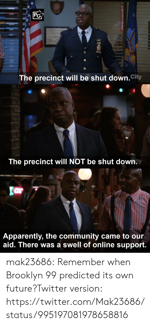 brooklyn 99: PG  The precinct will be shut down.City   The precinct will NOT be shut down.   Apparently, the community came to our  aid. There was a swell of online support mak23686:  Remember when Brooklyn 99 predicted its own future?Twitter version: https://twitter.com/Mak23686/status/995197081978658816