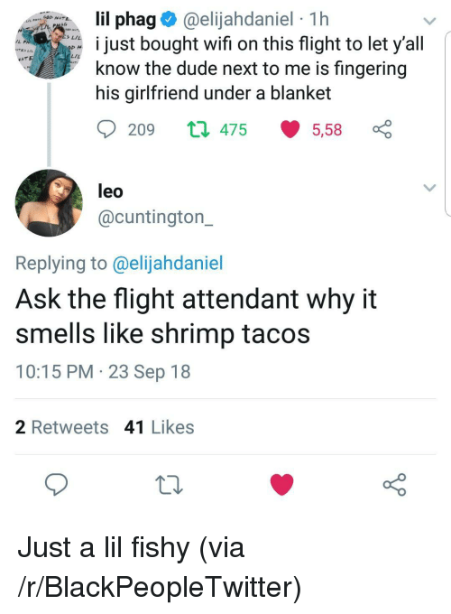 Blackpeopletwitter, Dude, and Fingering: phag@elijahdaniel 1h  st bought wifi on this flight to let y'all  TE》 Lu  L/L  know the dude next to me is fingering  his girlfriend under a blanket  209 t 475 5,58  leo  @cuntington_  Replying to @elijahdaniel  Ask the flight attendant why it  smells like shrimp tacos  10:15 PM 23 Sep 18  2 Retweets 41 Likes Just a lil fishy (via /r/BlackPeopleTwitter)