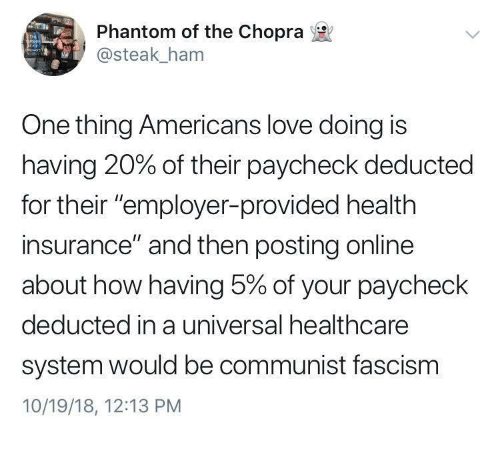 """Fascism: Phantom of the Chopra  @steak_ham  One thing Americans love doing is  having 20% of their paycheck deducted  for their """"employer-provided health  insurance"""" and then posting online  about how having 5% of your paycheck  deducted in a universal healthcare  system would be communist fascism  10/19/18, 12:13 PM"""