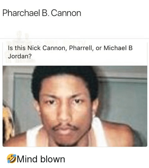 pharrell: Pharchael B. Cannon  Is this Nick Cannon, Pharrell, or Michael B  Jordan? 🤣Mind blown