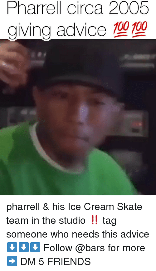 pharrell: Pharrell circa 2005  giving advice 100 100 pharrell & his Ice Cream Skate team in the studio ‼️ tag someone who needs this advice ⬇️⬇️⬇️ Follow @bars for more ➡️ DM 5 FRIENDS