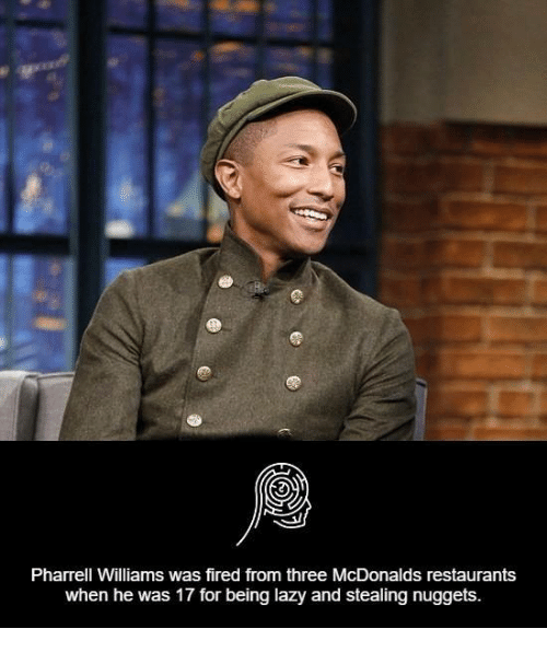 Pharrell Williams: Pharrell Williams was fired from three McDonalds restaurants  when he was 17 for being lazy and stealing nuggets.