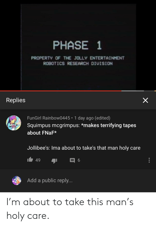 Tapes: PHASE 1  PROPERTY OF THE JOLLY ENTERTAINMENT  ROBOTICS RESEARCH DIVISION  Replies  FunGirl Rainbow0445 • 1 day ago (edited)  Squimpus mcgrimpus: *makes terrifying tapes  about FNAF*  Jollibee's: Ima about to take's that man holy care  IL 49  Add a public reply... I'm about to take this man's holy care.