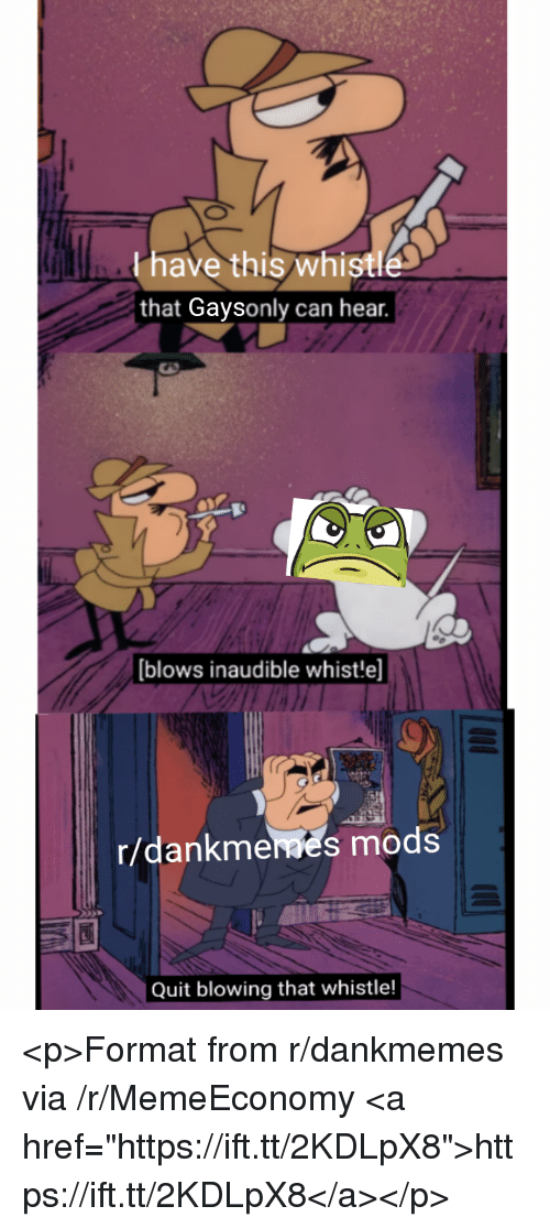 """whistle: Phave this whistle  that Gaysonly can hear.  blows inaudible whist!e]  r/dankmeaes mods  Quit blowing that whistle! <p>Format from r/dankmemes via /r/MemeEconomy <a href=""""https://ift.tt/2KDLpX8"""">https://ift.tt/2KDLpX8</a></p>"""