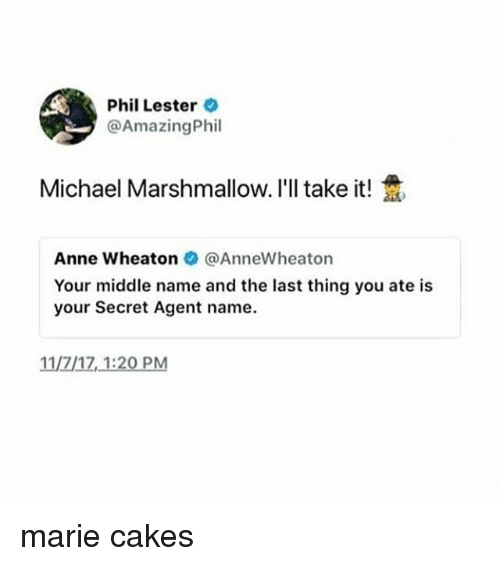 secret agent: Phil Lester  @AmazingPhil  Michael Marshmallow. I'll take it!  Anne wheaton @AnneWheaton  Your middle name and the last thing you ate is  your Secret Agent name  11/7/17,1:20 PM marie cakes