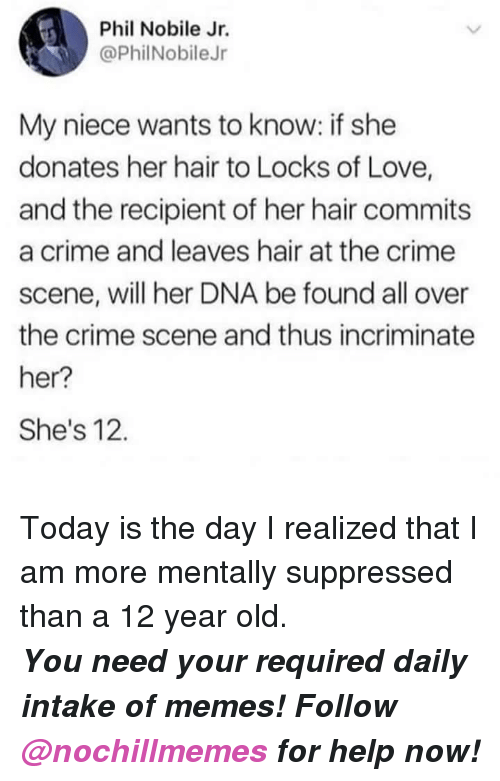 Crime, Love, and Memes: Phil Nobile Jr.  @PhilNobileJr  My niece wants to know: if she  donates her hair to Locks of Love,  and the recipient of her hair commits  a crime and leaves hair at the crime  scene, will her DNA be found all over  the crime scene and thus incriminate  her?  She's 12. <p>Today is the day I realized that I am more mentally suppressed than a 12 year old.</p><p><b><i>You need your required daily intake of memes! Follow <a>@nochillmemes</a>​ for help now!</i></b><br/></p>