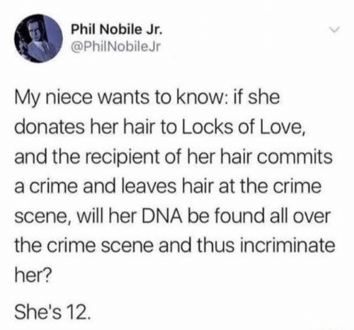 Crime, Dank, and Love: Phil Nobile Jr.  @PhilNobileJr  My niece wants to know: if she  donates her hair to Locks of Love,  and the recipient of her hair commits  a crime and leaves hair at the crime  scene, will her DNA be found all over  the crime scene and thus incriminate  her?  She's 12.