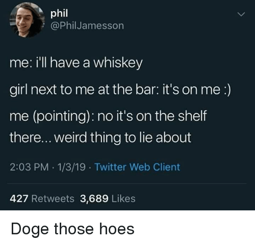 Doge, Hoes, and Twitter: phil  @PhilJamesson  me: i'll have a whiskey  girl next to me at the bar: it's on me:)  me (pointing): no it's on the shelf  there... weird thing to lie about  2:03 PM .1/3/19 Twitter Web Client  427 Retweets 3,689 Likes Doge those hoes