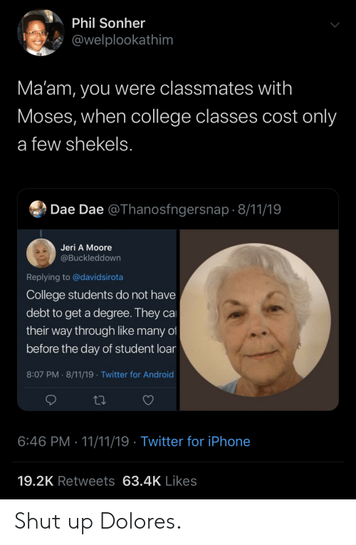 Moses: Phil Sonher  @welplookathim  Ma'am, you were classmates with  Moses, when college classes cost only  a few shekels.  Dae Dae @Thanosfngersnap 8/11/19  Jeri A Moore  @Buckleddown  Replying to @davidsirota  College students do not have  debt to get a degree. They ca  their way through like many of  before the day of student loar  8:07 PM 8/11/19 Twitter for Android  .  6:46 PM 11/11/19 Twitter for iPhone  19.2K Retweets 63.4K Likes Shut up Dolores.