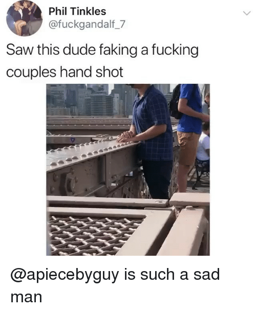 Dude, Fucking, and Ironic: Phil Tinkles  @fuckgandalf_7  Saw this dude faking a fucking  couples hand shot @apiecebyguy is such a sad man