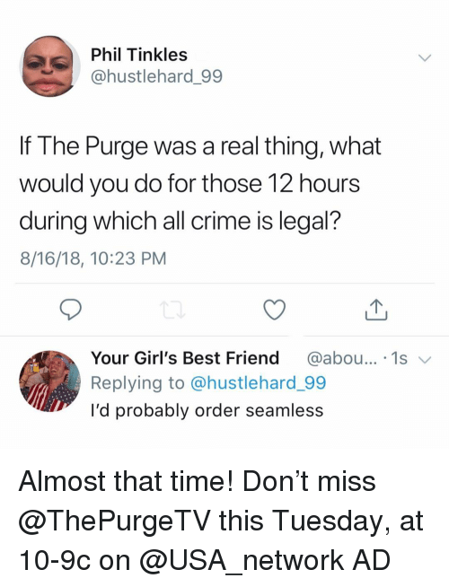 Best Friend, Crime, and Funny: Phil Tinkles  @hustlehard.99  If The Purge was a real thing, what  Would you do for those T2 hour:s  during which all crime is legal?  8/16/18, 10:23 PM  Your Girl's Best Friend@abou... 1s  Replying to @hustlehard_99  I'd probably order seamless Almost that time! Don't miss @ThePurgeTV this Tuesday, at 10-9c on @USA_network AD