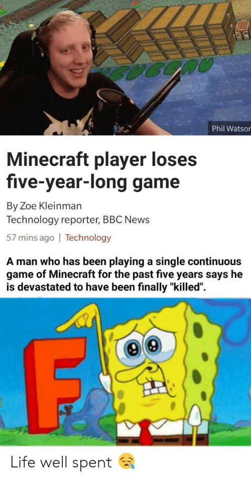 "Bbc News: Phil Watsor  Minecraft player loses  five-year-long game  By Zoe Kleinman  Technology reporter, BBC News  57 mins ago | Technology  A man who has been playing a single continuous  game of Minecraft for the past five years says he  is devastated to have been finally ""killed"". Life well spent 😪"