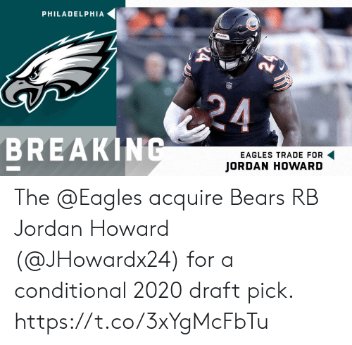 acquire: PHILADELPHIA  BREAKIN  EAGLES TRADE FOR  JORDAN HOWARD The @Eagles acquire Bears RB Jordan Howard (@JHowardx24) for a conditional 2020 draft pick. https://t.co/3xYgMcFbTu