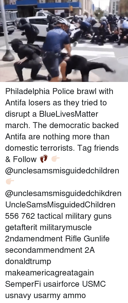 brawl: Philadelphia Police brawl with Antifa losers as they tried to disrupt a BlueLivesMatter march. The democratic backed Antifa are nothing more than domestic terrorists. Tag friends & Follow 👣 👉🏻 @unclesamsmisguidedchildren 👉🏻 @unclesamsmisguidedchikdren UncleSamsMisguidedChildren 556 762 tactical military guns getafterit militarymuscle 2ndamendment Rifle Gunlife secondammendment 2A donaldtrump makeamericagreatagain SemperFi usairforce USMC usnavy usarmy ammo