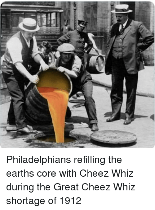 Core, Great, and Whiz: Philadelphians refilling the earths core with Cheez Whiz during the Great Cheez Whiz shortage of 1912