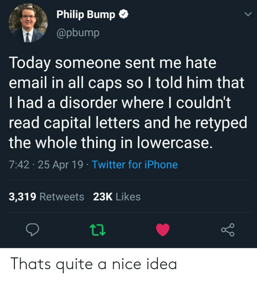 caps: Philip Bump C  @pbump  Today someone sent me hate  email in all caps so I told him that  I had a disorder where I couldn't  read capital letters and he retyped  the whole thing in lowercase.  7:42 25 Apr 19 Twitter for iPhone  3,319 Retweets 23K Likes Thats quite a nice idea