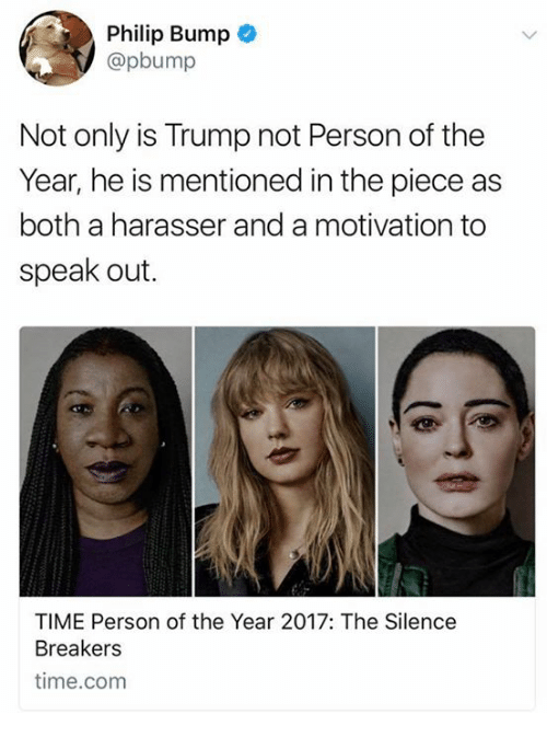 2017: Philip Bump  @pbump  Not only is Trump not Person of the  Year, he is mentioned in the piece as  both a harasser and a motivation to  speak out.  TIME Person of the Year 2017: The Silence  Breakers  time.com