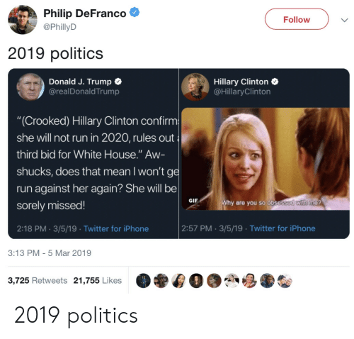 "Bid: Philip DeFranco  @PhillyD  Follow  2019 politics  Donald J. Trump C  @realDonaldTrump  Hillary Clinton  @HillaryClinton  ""(Crooked) Hillary Clinton confirm  she will not run in 2020, rules out  third bid for White House."" Aw-  shucks, does that mean I won'tg  run against her again? She will be  sorely missed!  2:18 PM. 3/5/19 Twitter for iPhone  GIF  are you so obse  2:57 PM 3/5/19 Twitter for iPhone  3:13 PM- 5 Mar 2019  3,725 Retweets 21,755 Likes 2019 politics"