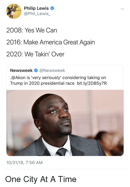 make america great again: Philip Lewis  @Phil_Lewis_  2008: Yes We Can  2016: Make America Great Again  2020: We Takin' Over  Newsweek @Newsweek  @Akon is 'very seriously' considering taking on  Trump in 2020 presidential race bit.ly/2D85y7R  10/31/18, 7:56 AM One City At A Time
