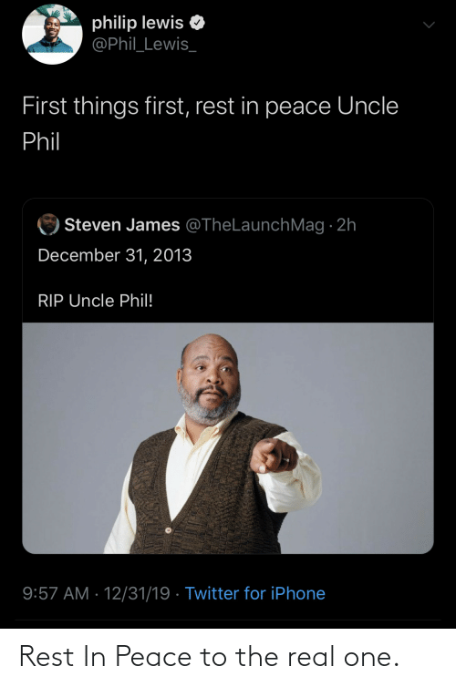 Peace: philip lewis  @Phil_Lewis_  First things first, rest in peace Uncle  Phil  Steven James @TheLaunchMag · 2h  December 31, 2013  RIP Uncle Phil!  9:57 AM · 12/31/19 · Twitter for iPhone Rest In Peace to the real one.