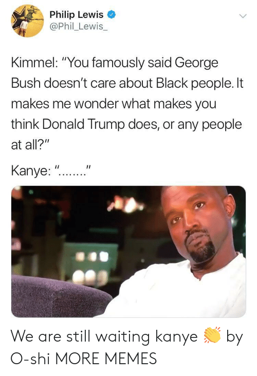"Dank, Donald Trump, and Kanye: Philip Lewis  @Phil_Lewis  Kimmel: ""You famously said George  Bush doesn't care about Black people. It  makes me wonder what makes you  think Donald Trump does, or any people  at all?""  Kanye:""...."" We are still waiting kanye 👏 by O-shi MORE MEMES"