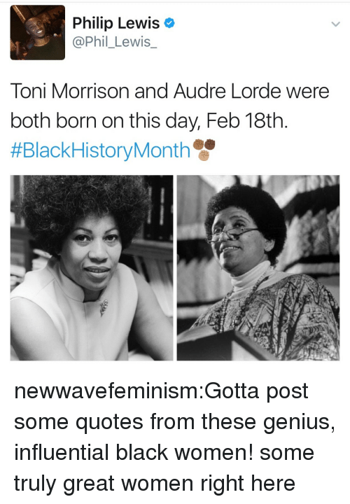 Toni Morrison: Philip Lewis  @Phil_Lewis  Toni Morrison and Audre Lorde were  both born on this day, Feb 18th.  newwavefeminism:Gotta post some quotes from these genius, influential black women! some truly great women right here