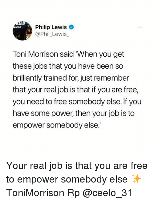 Toni Morrison: Philip Lewis  @Phil_Lewis  TROP  Toni Morrison said 'When you get  these jobs that you have been so  brilliantly trained for, just remember  that your real job is that if you are free,  you need to free somebody else. If you  have some power, then your job is to  empower somebody else. Your real job is that you are free to empower somebody else ✨ ToniMorrison Rp @ceelo_31