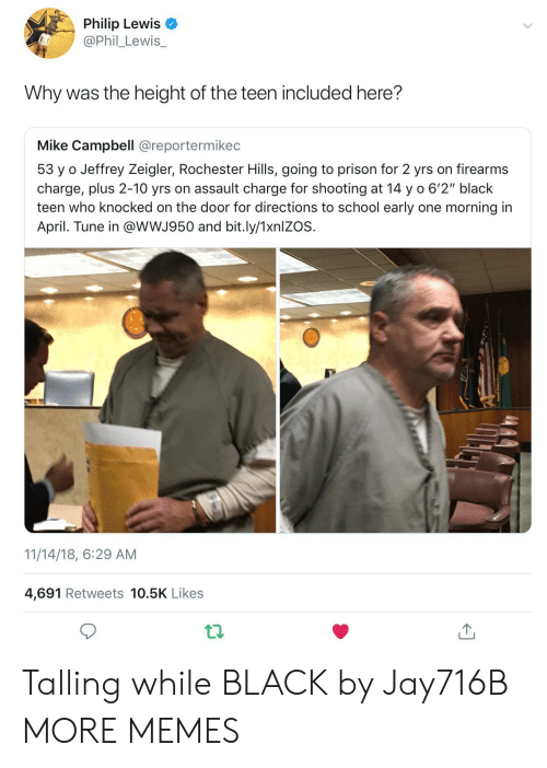 "Dank, Memes, and School: Philip Lewis  @Phil_Lewis_  Why was the height of the teen included here?  Mike Campbell @reportermikec  53 y o Jeffrey Zeigler, Rochester Hills, going to prison for 2 yrs on firearms  charge, plus 2-10 yrs on assault charge for shooting at 14 y o 6'2"" black  teen who knocked on the door for directions to school early one morning in  April. Tune in @wWJ950 and bit.ly/1xnlZOS.  11/14/18, 6:29 AM  4,691 Retweets 10.5K Likes Talling while BLACK by Jay716B MORE MEMES"