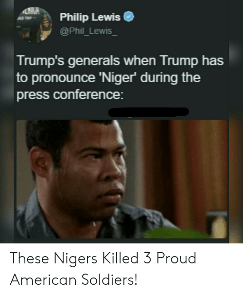 niger: Philip Lewise  @Phil_Lewis  Trump's generals when Trump has  to pronounce 'Niger during the  press conference: These Nigers Killed 3 Proud American Soldiers!
