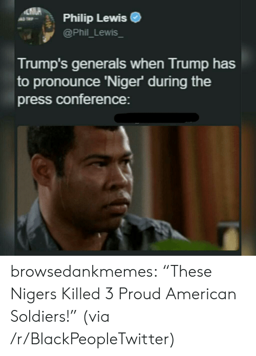 """niger: Philip Lewise  @Phil_Lewis  Trump's generals when Trump has  to pronounce 'Niger during the  press conference: browsedankmemes:  """"These Nigers Killed 3 Proud American Soldiers!"""" (via /r/BlackPeopleTwitter)"""