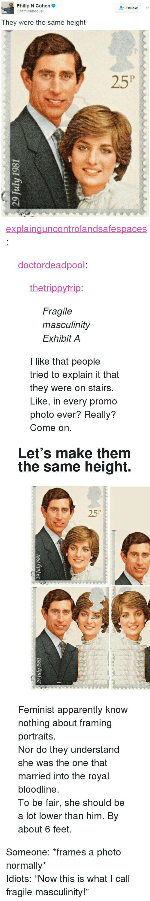 "Apparently, Tumblr, and Blog: Philip N Cohen  @familyunequal  Follow  They were the same height <p><a href=""https://explainguncontrolandsafespaces.tumblr.com/post/158750119633/doctordeadpool-thetrippytrip-fragile"" class=""tumblr_blog"">explainguncontrolandsafespaces</a>:</p>  <blockquote><p><a href=""http://doctordeadpool.tumblr.com/post/158723639384/thetrippytrip-fragile-masculinity-exhibit-a"" class=""tumblr_blog"">doctordeadpool</a>:</p><blockquote> <p><a href=""https://thetrippytrip.tumblr.com/post/158508935146/fragile-masculinity-exhibit-a"" class=""tumblr_blog"">thetrippytrip</a>:</p> <blockquote><p><i>  Fragile masculinity Exhibit A  </i><br/></p></blockquote>  <p>I like that people tried to explain it that they were on stairs. Like, in every promo photo ever? Really? Come on.</p> </blockquote> <h2><b> Let's make them the same height. </b></h2><figure class=""tmblr-full"" data-orig-height=""678"" data-orig-width=""540""><img src=""https://78.media.tumblr.com/31591a2ea860f0c0e81ba82b85ee96e7/tumblr_inline_onaa3elpzE1timgxw_540.jpg"" data-orig-height=""678"" data-orig-width=""540""/></figure><p>Feminist apparently know nothing about framing portraits. </p><p>Nor do they understand she was the one that married into the royal bloodline. <br/></p><p>To be fair, she should be a lot lower than him. By about 6 feet. </p></blockquote>  <p>Someone: *frames a photo normally*<br/>Idiots: &ldquo;Now this is what I call fragile masculinity!&rdquo;</p>"