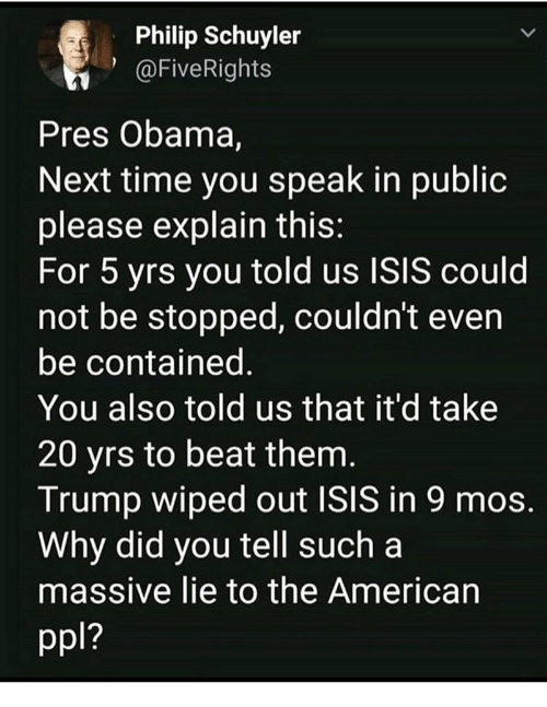 wiped: Philip Schuyler  1@FiveRights  Pres Obama,  Next time you speak in publioc  please explain this  For 5 yrs you told us ISIS could  not be stopped, couldn't even  be contained  You also told us that it'd take  20 yrs to beat them  Trump wiped out ISIS in 9 mos  Why did you tell such a  massive lie to the American  1?