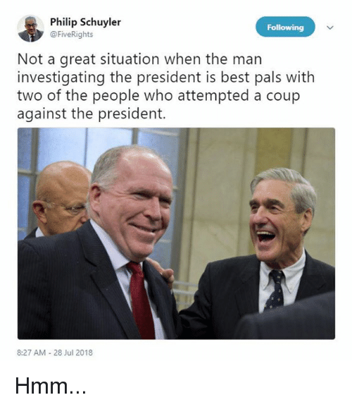 Memes, Best, and 🤖: Philip Schuyler  @FiveRights  Following  Not a great situation when the man  investigating the president is best pals with  two of the people who attempted a coup  against the president.  8:27 AM 28 Jul 2018 Hmm...