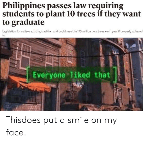 Philippines: Philippines passes law requiring  students to plant 10 trees if they want  to graduate  Legislation formalises existing tradition and could result in 175 million new trees each year if properly adhered  to  Everyone liked that Thisdoes put a smile on my face.